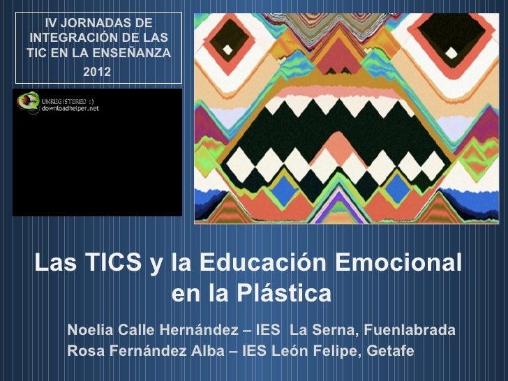IV JORNADAS DEINTEGRACIÓN DE LASTIC EN LA ENSEÑANZA         2012Las TICS y la Educación Emocional           en la Plástica...