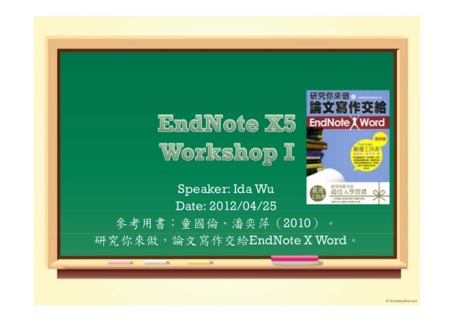 Speaker: Ida Wu       Date: 2012/04/25  參考用書:童國倫、潘奕萍(2010)。研究你來做,論文寫作交給EndNote X Word。