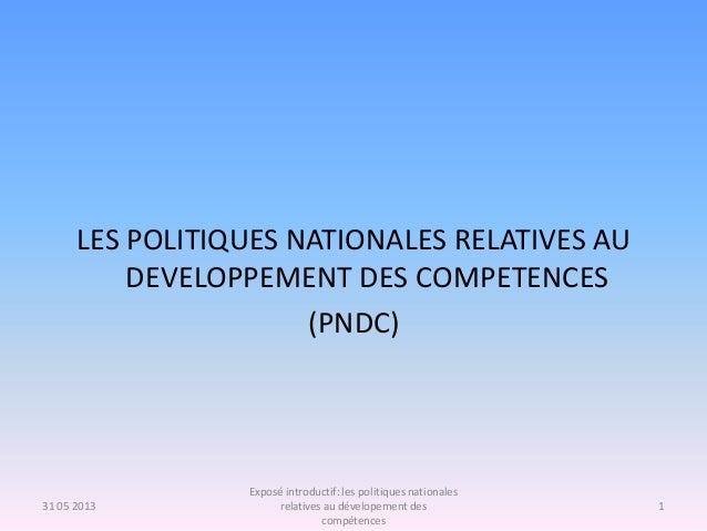 LES POLITIQUES NATIONALES RELATIVES AU DEVELOPPEMENT DES COMPETENCES (PNDC) 31 05 2013 1 Exposé introductif: les politique...