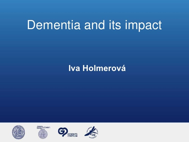 Dementia and its impact       Iva Holmerová