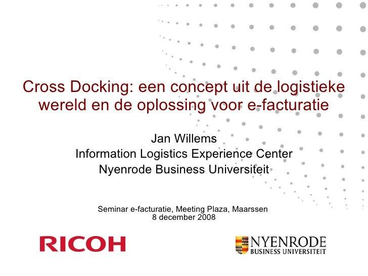 Cross Docking: een concept uit de logistieke wereld en de oplossing voor e-facturatie Jan Willems Information Logistics Ex...