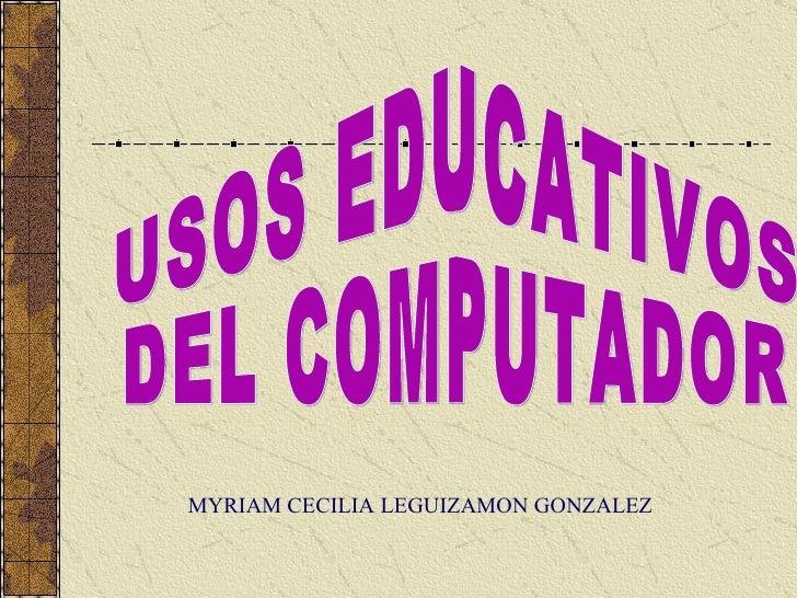 USOS EDUCATIVOS  DEL COMPUTADOR MYRIAM CECILIA LEGUIZAMON GONZALEZ