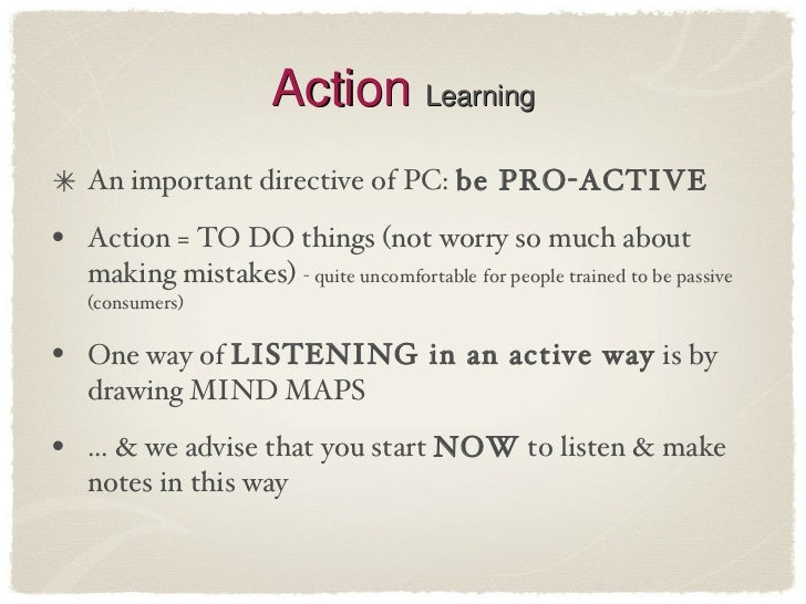 Action  Learning <ul><li>An important directive of PC:  be PRO-ACTIVE </li></ul><ul><li>Action = TO DO things (not worry s...