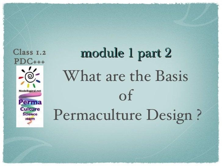 module 1 part 2  <ul><li>What are the Basis  </li></ul><ul><li>of  </li></ul><ul><li>Permaculture Design ? </li></ul>Class...