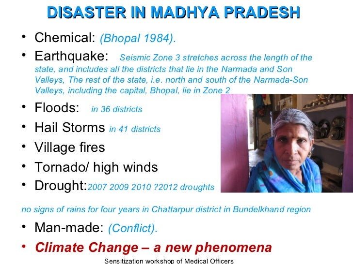 DISASTER IN MADHYA PRADESH• Chemical: (Bhopal 1984).• Earthquake: Seismic Zone 3 stretches across the length of the    sta...