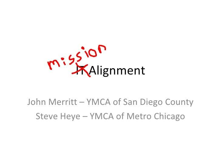IT Alignment John Merritt – YMCA of San Diego County Steve Heye – YMCA of Metro Chicago