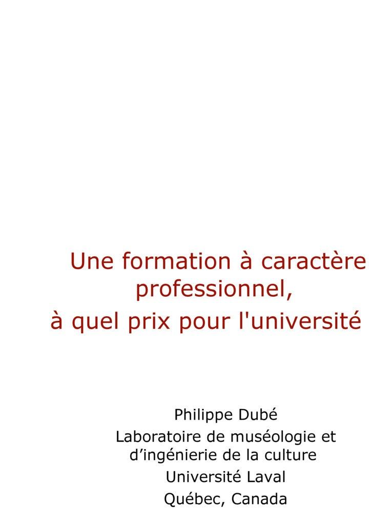 Une formation à caractère professionnel,  à quel prix pour l'université  ? Philippe Dubé Laboratoire de muséologie et d'in...