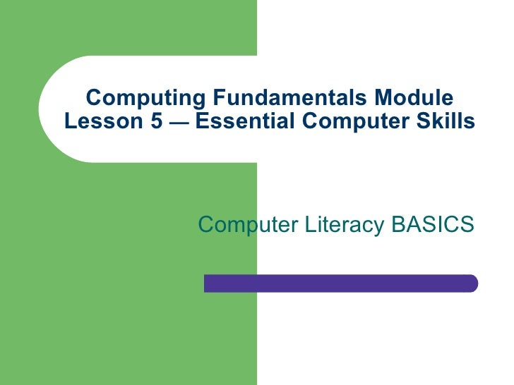 Computing Fundamentals Module Lesson 5  —  Essential Computer Skills Computer Literacy BASICS