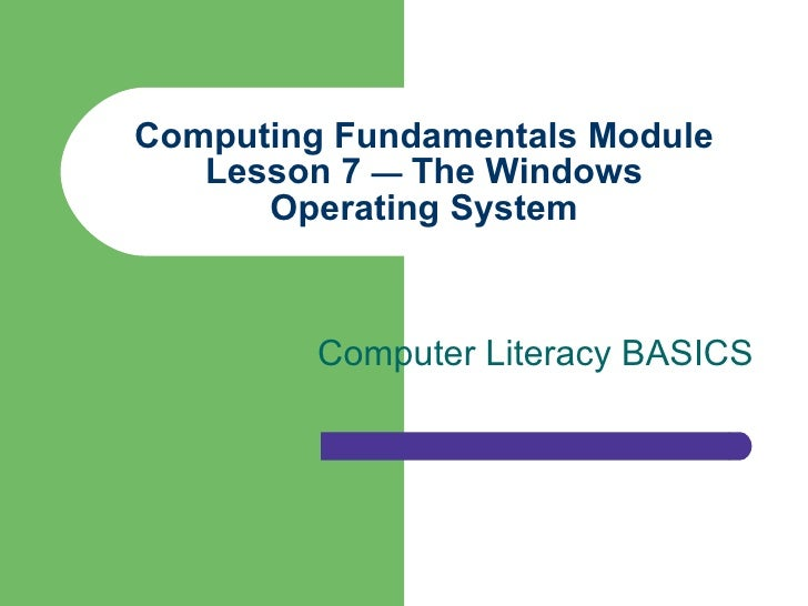 Computing Fundamentals Module Lesson 7  —  The Windows Operating System Computer Literacy BASICS
