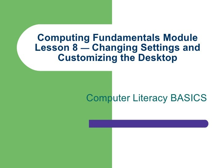 Computing Fundamentals Module Lesson 8  —  Changing Settings and Customizing the Desktop Computer Literacy BASICS