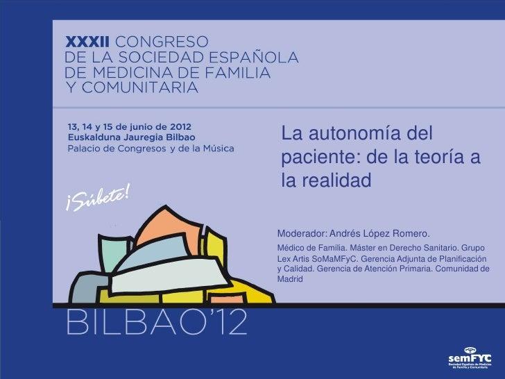 La autonomía delpaciente: de la teoría ala realidadModerador: Andrés López Romero.Médico de Familia. Máster en Derecho San...