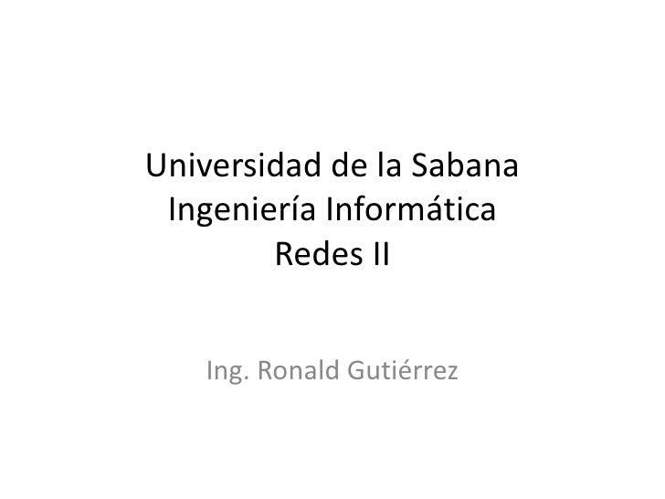 Universidad de la SabanaIngeniería InformáticaRedes II<br />Ing. Ronald Gutiérrez<br />