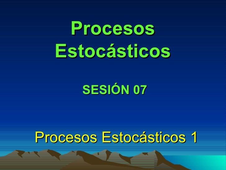 Procesos Estocásticos Procesos Estocásticos 1 SESIÓN 07