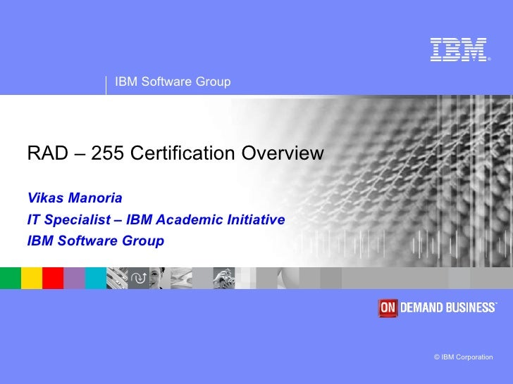 RAD – 255 Certification Overview  Vikas Manoria IT Specialist – IBM Academic Initiative IBM Software Group