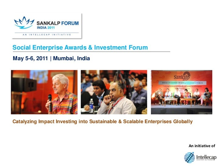 Social Enterprise Awards & Investment ForumMay 5-6, 2011 | Mumbai, IndiaCatalyzing Impact Investing into Sustainable & Sca...