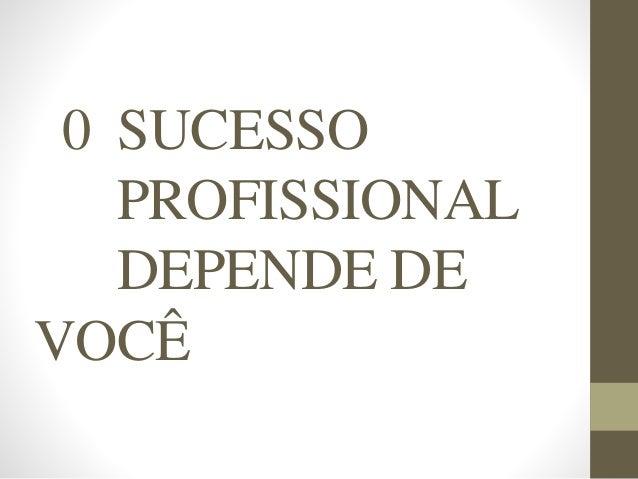 0 SUCESSO PROFISSIONAL DEPENDE DE VOCÊ