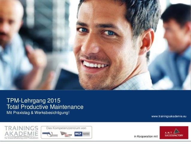 www.trainingsakademie.eu in Kooperation mit TPM-Lehrgang 2015 Total Productive Maintenance Mit Praxistag & Werksbesichtigu...
