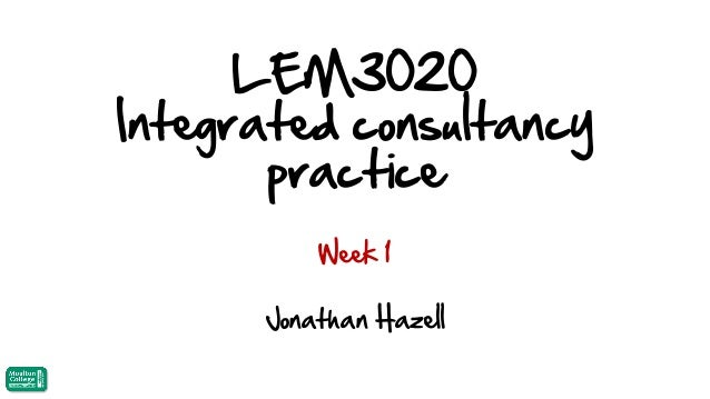 LEM3020 Integrated consultancy practice Week 1  Jonathan Hazell
