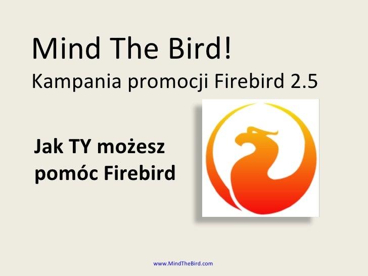 Mind The Bird! Kampania promocji Firebird 2.5  Jak TY możesz pomóc Firebird               www.MindTheBird.com