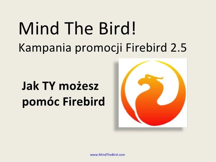 Mind The Bird! Kampania promocji  Firebird 2.5 www.MindTheBird.com   Jak TY możesz pomóc Firebird