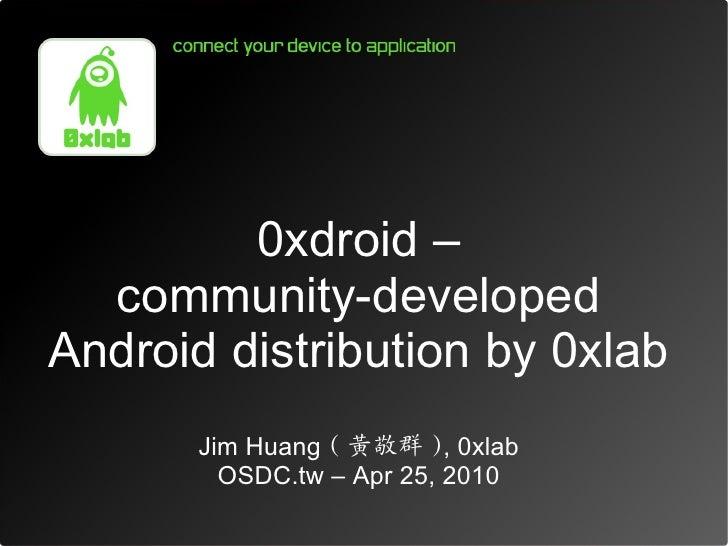 0xdroid –   community-developed Android distribution by 0xlab        Jim Huang ( 黃敬群 ), 0xlab          OSDC.tw – Apr 25, 2...