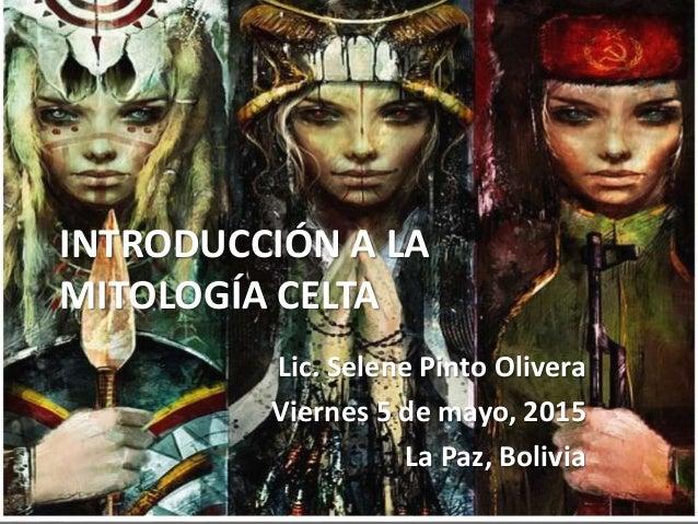 INTRODUCCIÓN A LA MITOLOGÍA CELTA Lic. Selene Pinto Olivera Viernes 5 de mayo, 2015 La Paz, Bolivia