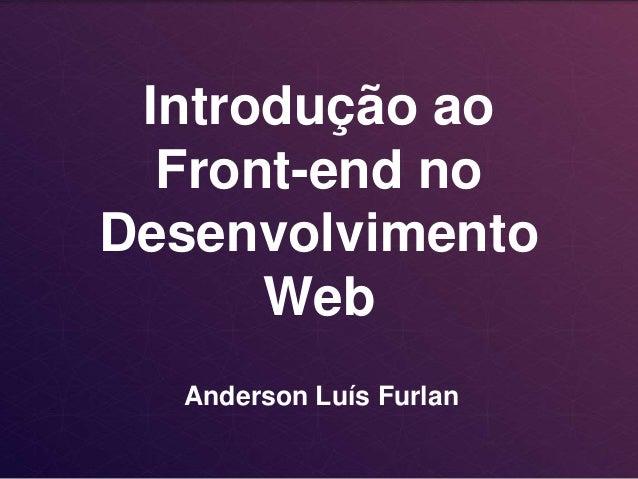 Introdução ao  Front-end no  Desenvolvimento  Web  Anderson Luís Furlan