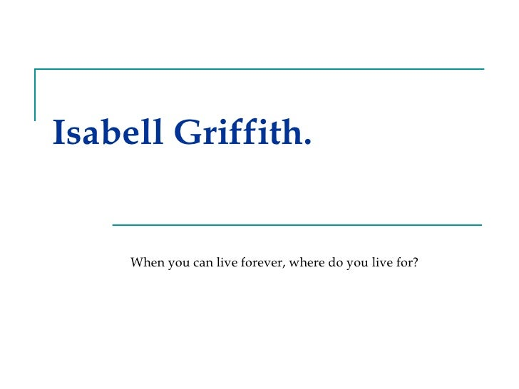 Isabell Griffith. When you can live forever, where do you live for?