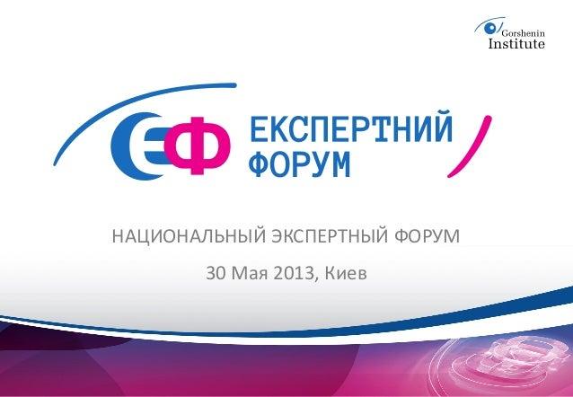 НАЦИОНАЛЬНЫЙ ЭКСПЕРТНЫЙ ФОРУМ       30 Мая 2013, Киев
