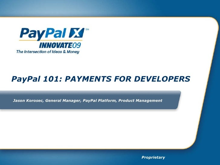 PayPal 101: PAYMENTS FOR DEVELOPERS  Jason Korosec,  General Manager, PayPal Platform, Product Management
