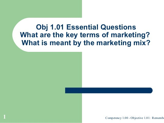Obj 1.01 Essential Questions    What are the key terms of marketing?    What is meant by the marketing mix?1              ...