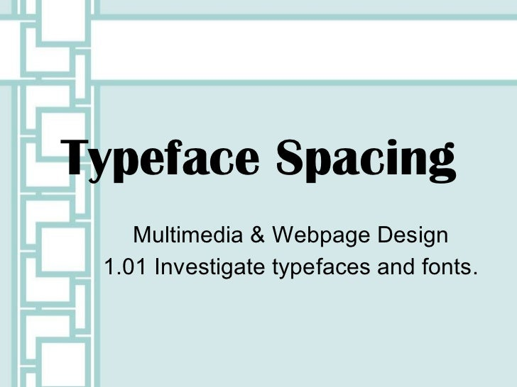 Typeface Spacing Multimedia & Webpage Design 1.01 Investigate typefaces and fonts.