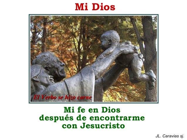 Mi Dios  El Verbo se hizo carne  Mi fe en Dios después de encontrarme con Jesucristo JL. Caravias sj.