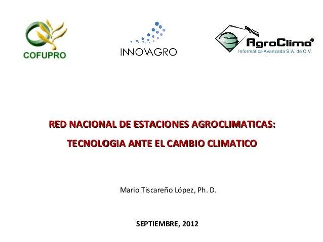RED NACIONAL DE ESTACIONES AGROCLIMATICAS:   TECNOLOGIA ANTE EL CAMBIO CLIMATICO             Mario Tiscareño López, Ph. D....
