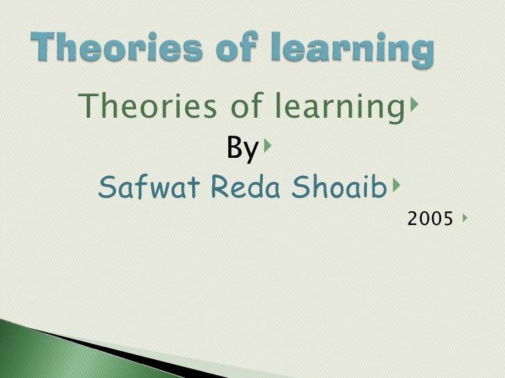 <ul><li>Theories of learning </li></ul><ul><li>By </li></ul><ul><li>Safwat Reda Shoaib </li></ul><ul><li>2005 </li></ul>