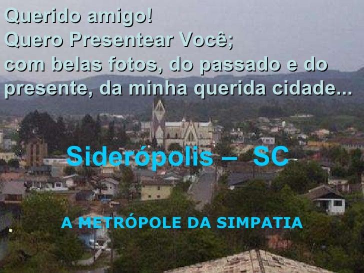 Siderópolis –  SC  A METRÓPOLE DA SIMPATIA Querido amigo! Quero Presentear Você; com belas fotos, do passado e do presente...