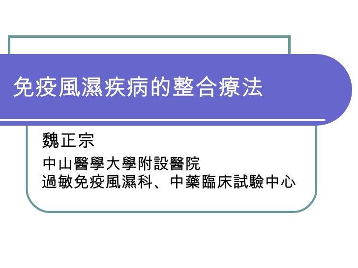 免疫風濕疾病的整合療法 魏正宗  中山醫學大學附設醫院 過敏免疫風濕科、中藥臨床試驗中心