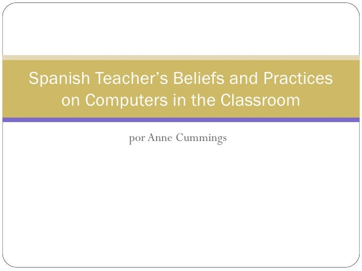 por Anne Cummings Spanish Teacher's Beliefs and Practices on Computers in the Classroom