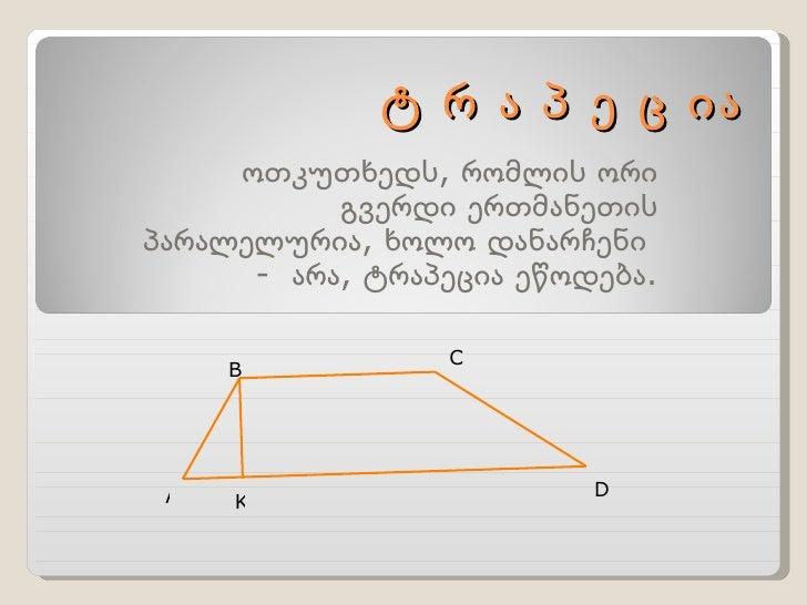 ტ რ ა პ ე ც ია ოთკუთხედს, რომლის ორი გვერდი ერთმანეთის პარალელურია, ხოლო დანარჩენი  -  არა, ტრაპეცია ეწოდება. A B C D K