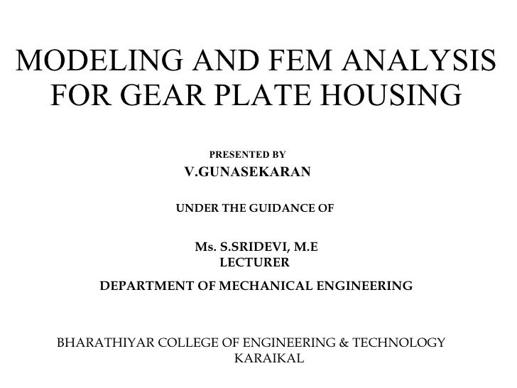 PRESENTED BY V.GUNASEKARAN MODELING AND FEM ANALYSIS FOR GEAR PLATE HOUSING UNDER THE GUIDANCE OF  Ms. S.SRIDEVI, M.E LECT...