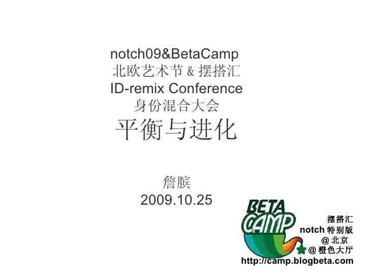 notch09&BetaCamp  北欧艺术节 & 摆搭汇 ID-remix Conference 身份混合大会 平衡与进化 詹膑 2009.10.25 摆搭汇 notch 特别版 @ 北京  @ 橙色大厅 http://camp.blogbe...