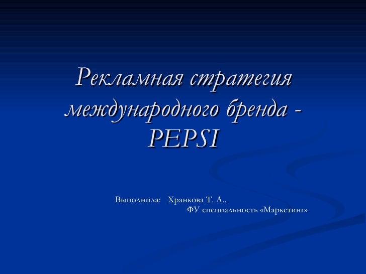 Рекламная стратегия международного бренда -  PEPSI Выполнила:  Хранкова Т. А..  ФУ специальность «Маркетинг»