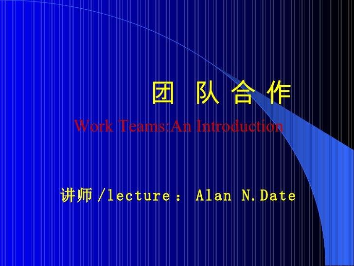 <ul><li>团  队 合 作 </li></ul><ul><li>Work Teams:An Introduction </li></ul><ul><li>讲师 /lecture : Alan N.Date </li></ul>