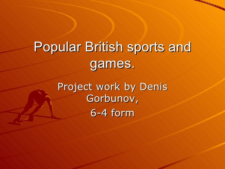 Popular British sports and games. Project work by Denis Gorbunov , 6-4  form