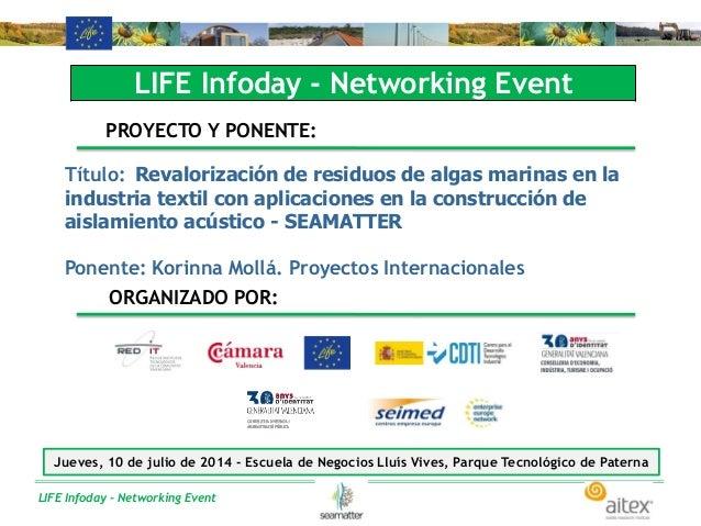 LIFE Infoday - Networking Event LIFE Infoday - Networking Event PROYECTO Y PONENTE: Título: Revalorización de residuos de ...