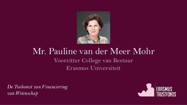 Mr. Pauline van der Meer MohrVoorzitter College van BestuurErasmus UniversiteitDe Toekomst van Financieringvan Wetenschap
