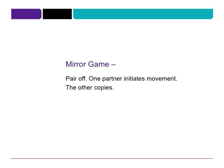 Mirror Game – Pair off. One partner initiates movement. The other copies.
