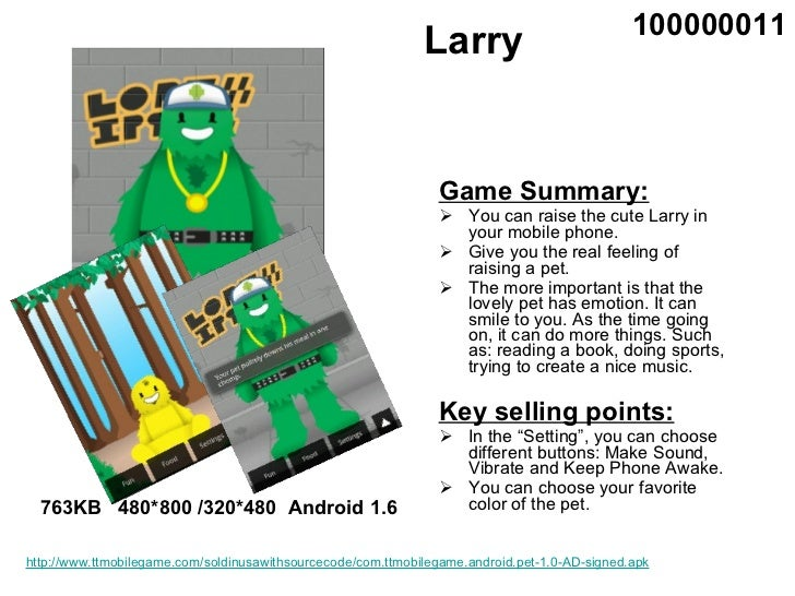 Larry <ul><li>Game Summary: </li></ul><ul><li>You can raise the cute Larry in your mobile phone.  </li></ul><ul><li>Give y...