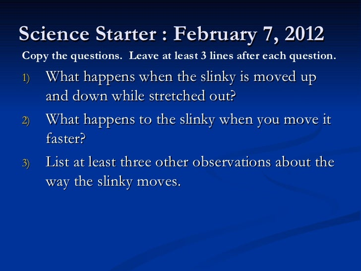 Science Starter : February 7, 2012 <ul><li>What happens when the slinky is moved up and down while stretched out? </li></u...
