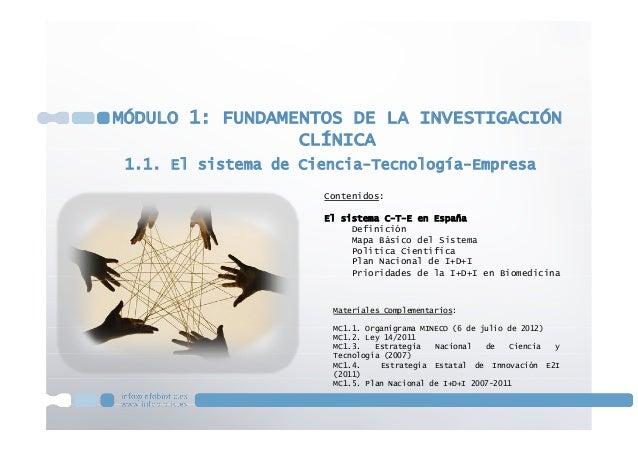 1.1. El sistema de Ciencia-Tecnología-EmpresaMÓDULO 1: FUNDAMENTOS DE LA INVESTIGACIÓNCLÍNICAContenidos:El sistema C-T-E e...